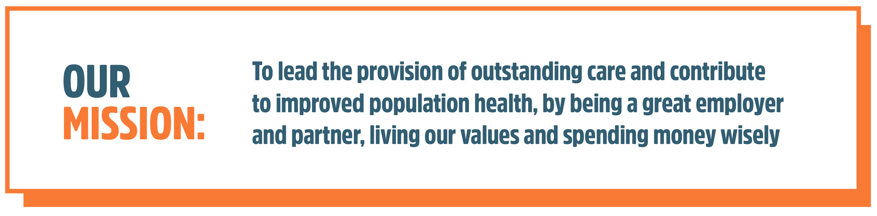 Our Mission: To lead the provision of outstanding care and contribute to improved population health, by being a great employer and partner, living our values and spending money wisely.