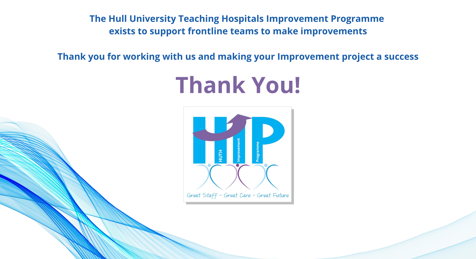 The HUTH Improvement Programme exists to support frontline teams to make improvements, Thank you for working with us and making your improvement project a success.